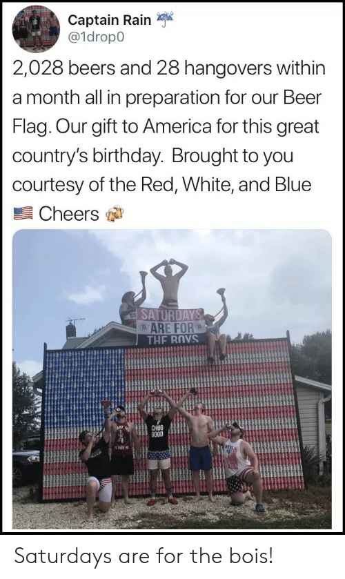 America, Beer, and Birthday: Captain Rain  a1dropo  2,028 beers and 28 hangovers within  a month all in preparation for our Beer  Flag. Our gift to America for this great  country's birthday. Brought to you  courtesy of the Red, White, and Blue  Cheers  ARE FOR  CHUG  GO0D Saturdays are for the bois!