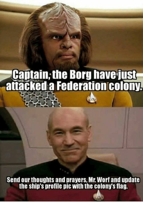 Memes, 🤖, and Borg: Captain, the Borg have just  attacked a Federation colony.  Send our thoughts and prayers, Mr. Worf and update  the ship's profile pic With the colonys flag.