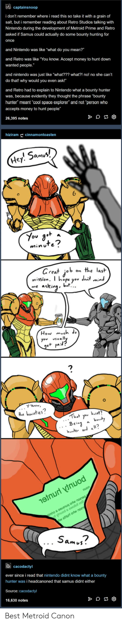 """Money, Nintendo, and Metroid: captainsnoop  i don't remember where i read this so take it with a grain of  salt, but i remember reading about Retro Studios talking with  Nintendo during the development of Metroid Prime and Retro  asked if Samus could actually do some bounty hunting for  once  and Nintendo was like """"what do you mean?""""  and Retro was like """"You know. Accept money to hunt down  wanted people.  and nintendo was just like """"what??? what?! no! no she can't  do that! why would you even ask!""""  and Retro had to explain to Nintendo what a bounty hunter  was, because evidently they thought the phrase """"bounty  hunter"""" meant cool space explorer"""" and not """"person who  accepts money to hunt people""""  26,395 notes  hizm cinnamontoasten  5am  Hey. Smv  minuTe  areat job on the lasit  mission. T hope yov dont min  me asRinabl..  0  How mveh ds  you vally  e+ pa:  'know  2  hnter al a?  Sam j?  cacodactyl  ever since i read that nintendo didnt know what a bounty  hunter was i headcanoned that samus didnt either  Source: cacodactyl  16,630 notes Best Metroid Canon"""