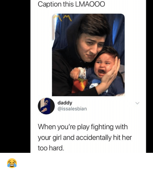 Memes, Girl, and Your Girl: Caption this LMAOOO  daddy  @issalesbian  When you're play fighting with  your girl and accidentally hit her  too hard. 😂
