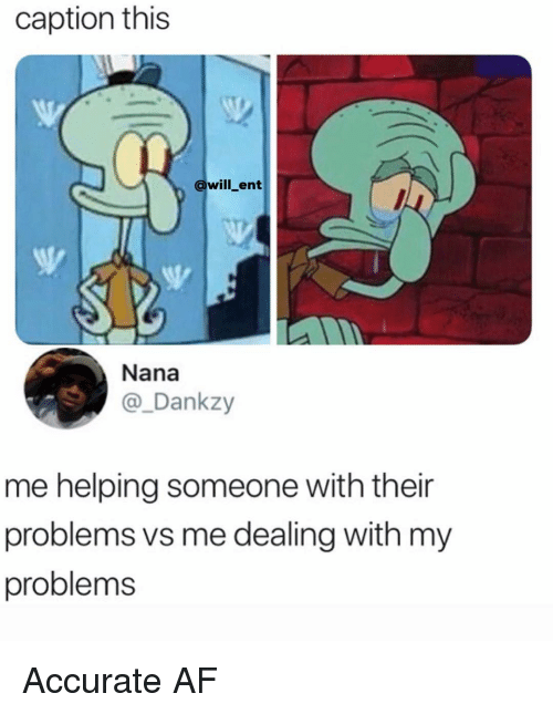 Af, Memes, and 🤖: caption this  @will_ent  Nana  @_Dankzy  me helping someone with their  problems vs me dealing with my  problems Accurate AF