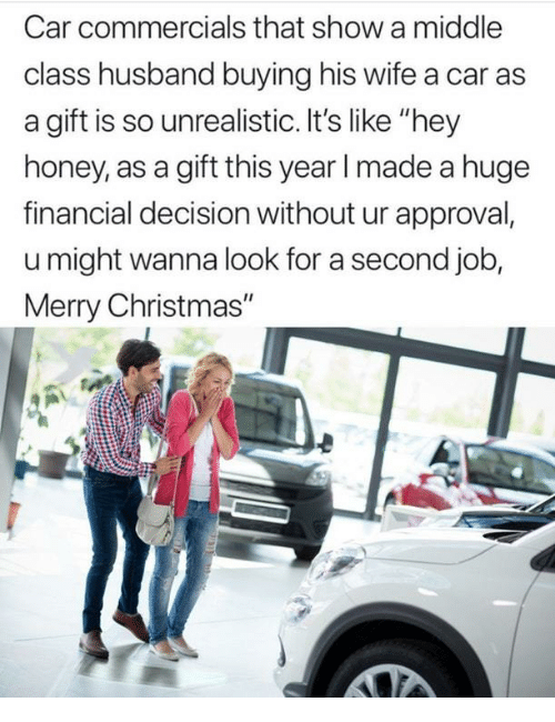 "Christmas, Merry Christmas, and Husband: Car commercials that show a middle  class husband buying his wife a car as  a gift is so unrealistic. It's like ""hey  honey, as a gift this year I made a huge  financial decision without ur approval,  u might wanna look for a second job,  Merry Christmas"""