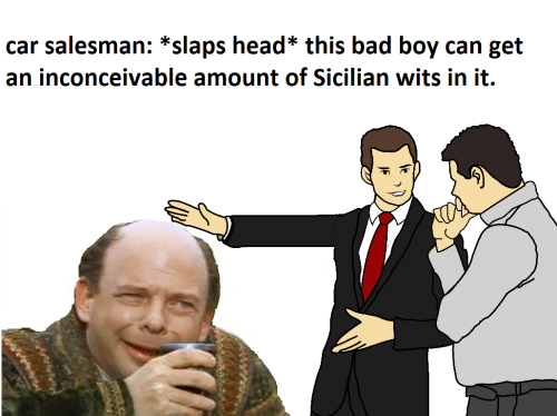 inconceivable: car salesman: *slaps head* this bad boy can get  an inconceivable amount of Sicilian wits in it.