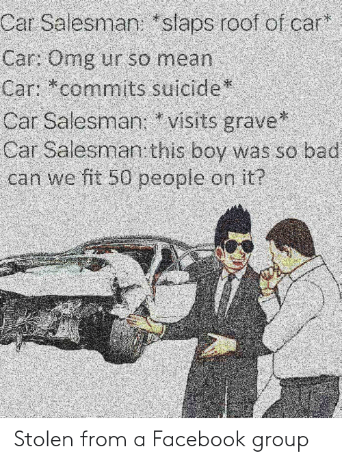Bad, Facebook, and Omg: Car Salesman: slaps roof of car  Car: Omg ur so mean  с n commit suicide  Car Salesmanvisits grave  Car Salesman this boy was so bad  can we fit 50 peopie on it? Stolen from a Facebook group