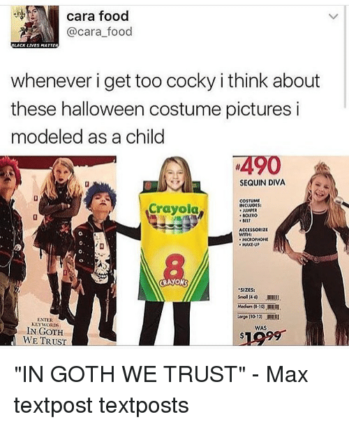 "Halloween, Memes, and 🤖: cara food  @cara food  LACK LIVES MATTER  whenever i get too cocky i think about  these halloween costume pictures i  modeled as a child  4490  SEQUIN DIVA  COSTUME  Crayola  NCLUDES  JUMPER  MIT  ACCESSORIZE  WITHI  MICROPHONE  MAKE UP  ""SIZES:  ENTER  KEYWORDS  WAS  IN GOTH  WE TRUST ""IN GOTH WE TRUST"" - Max textpost textposts"