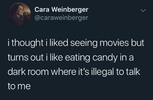 Candy, Movies, and Thought: Cara Weinberger  @caraweinberger  i thought i liked seeing movies but  turns out i like eating candy in a  dark room where it's illegal to talk  to me