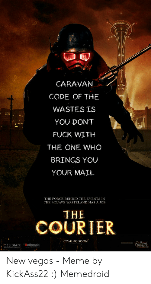 Fallout New Vegas Memes: CARAVAN  CODE OF THE  WASTES IS  YOU DONT  FUCK WITH  THE ONE WHO  BRINGS YOU  YOUR MAIL  THE FORCE BEHIND THE EVENTS IN  THE MOJAVE WASTELAND HAS A JOB  THE  COURIER  1.  COMING SOON  Falle  OBSIDIAN Bethesda  NEW VEGAS New vegas - Meme by KickAss22 :) Memedroid