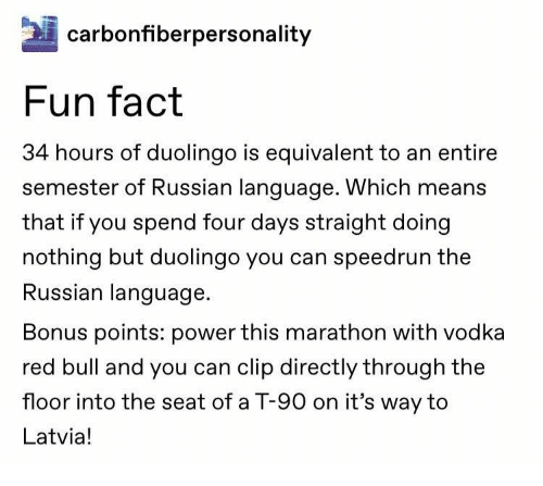 bull: carbonfiberpersonality  Fun fact  34 hours of duolingo is equivalent to an entire  semester of Russian language. Which means  that if you spend four days straight doing  nothing but duolingo you can speedrun the  Russian language  Bonus points: power this marathon with vodka  red bull and you can clip directly through the  floor into the seat of a T-90 on it's way to  Latvia!