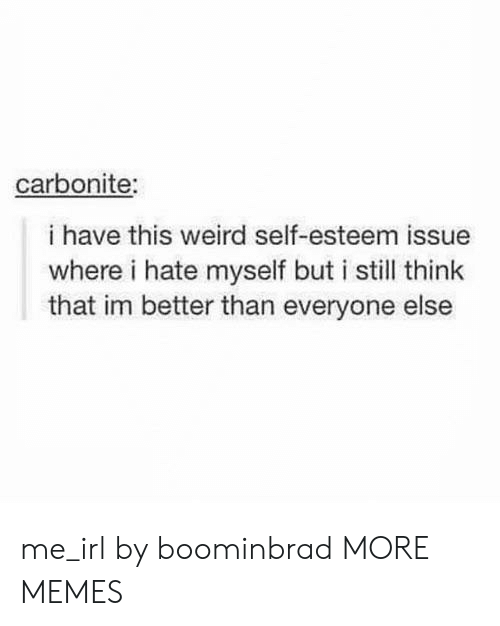 Better Than Everyone Else: carbonite:  i have this weird self-esteem issue  where i hate myself but i still think  that im better than everyone else me_irl by boominbrad MORE MEMES