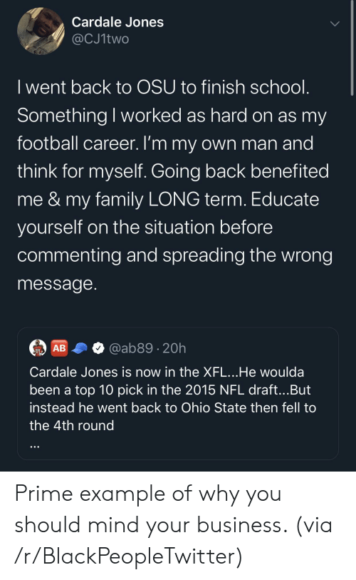 Blackpeopletwitter, Family, and Football: Cardale Jones  @CJ1two  I went back to OSU to finish school.  Something I worked as hard on as my  football career. I'm my own man and  think for myself. Going back benefited  me&my family LONG term. Educate  yourself on the situation before  commenting and spreading the wrong  message.  @ab89 20h  АВ  89  Cardale Jones is now in the XFL...He woulda  been a top 10 pick in the 2015 NFL draft...But  instead he went back to Ohio State then fell to  the 4th round Prime example of why you should mind your business. (via /r/BlackPeopleTwitter)