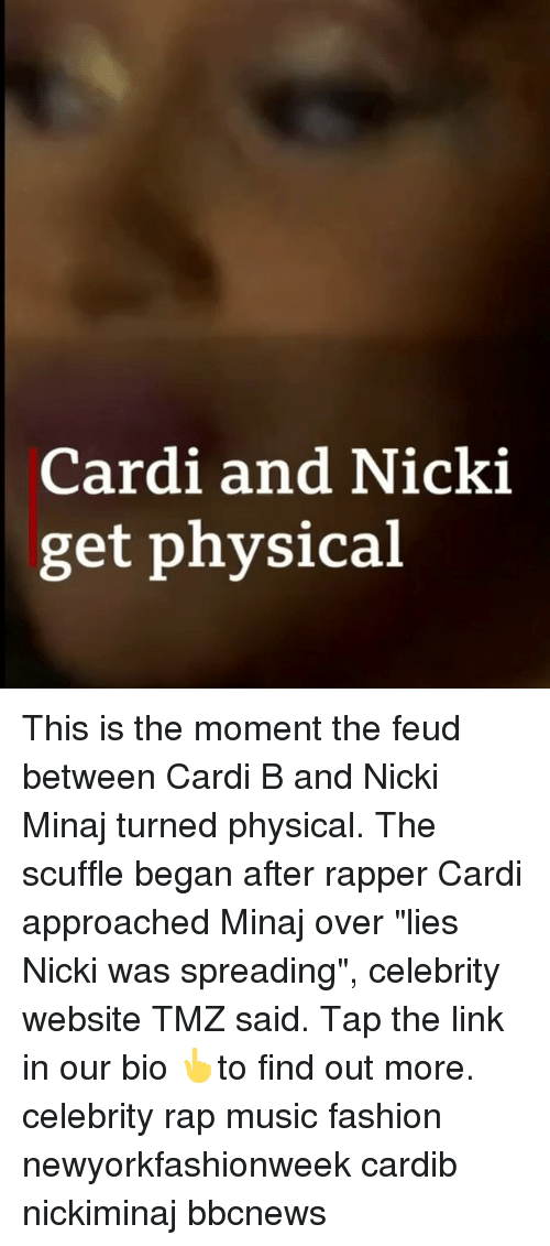 "Fashion, Memes, and Music: Cardi and Nicki  get physical This is the moment the feud between Cardi B and Nicki Minaj turned physical. The scuffle began after rapper Cardi approached Minaj over ""lies Nicki was spreading"", celebrity website TMZ said. Tap the link in our bio 👆to find out more. celebrity rap music fashion newyorkfashionweek cardib nickiminaj bbcnews"