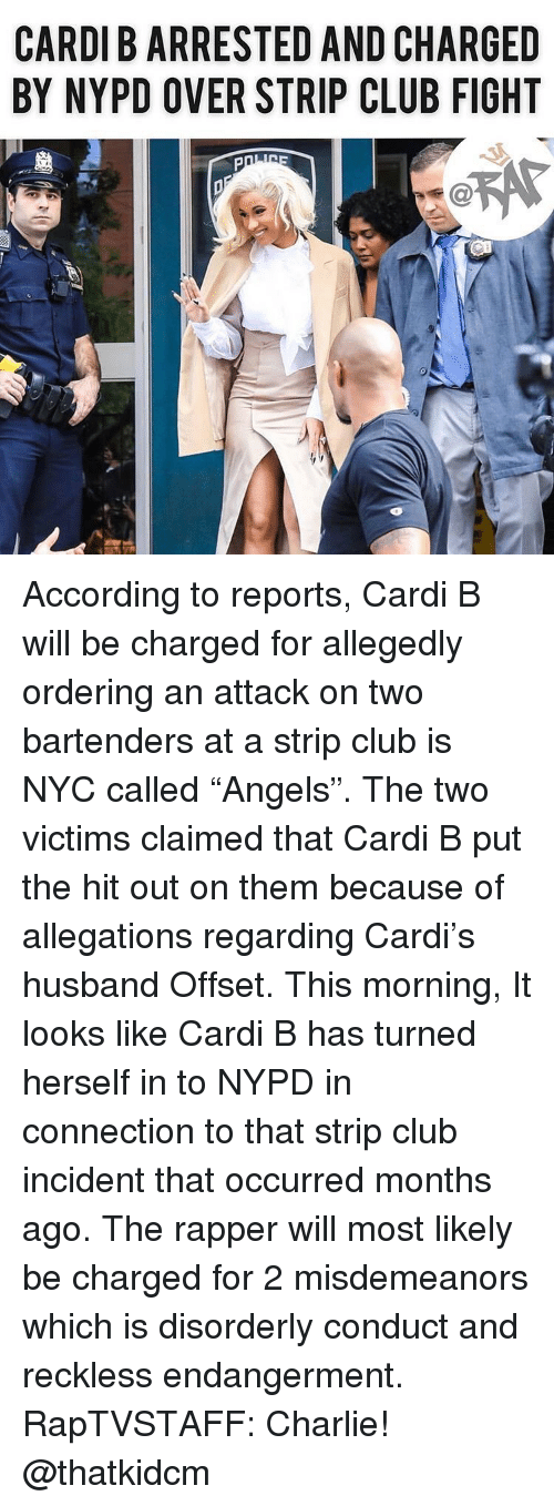 """An Attack: CARDI B ARRESTED AND CHARGED  BY NYPD OVER STRIP CLUB FIGHT According to reports, Cardi B will be charged for allegedly ordering an attack on two bartenders at a strip club is NYC called """"Angels"""". The two victims claimed that Cardi B put the hit out on them because of allegations regarding Cardi's husband Offset. This morning, It looks like Cardi B has turned herself in to NYPD in connection to that strip club incident that occurred months ago. The rapper will most likely be charged for 2 misdemeanors which is disorderly conduct and reckless endangerment. RapTVSTAFF: Charlie! @thatkidcm"""