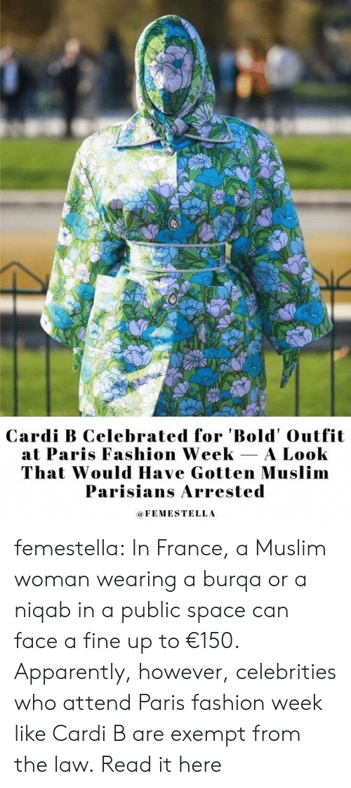 Muslim: Cardi B Celebrated for 'Bold' Outfit  at Paris Fashion Week A Look  That Would Have Gotten Muslim  Parisians Arrested  FEMESTELLA femestella: In France, a Muslim woman wearing a burqa or a niqab in a public space can face a fine up to €150. Apparently, however, celebrities who attend Paris fashion week like Cardi B are exempt from the law. Read it here