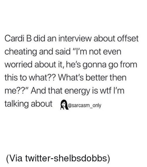 """Cheating, Energy, and Funny: Cardi B did an interview about offset  cheating and said """"I'm not ever  worried about it, he's gonna go from  this to what?? What's better then  me??"""" And that energy is wtf I'm  talking about Aesarcasm only (Via twitter-shelbsdobbs)"""