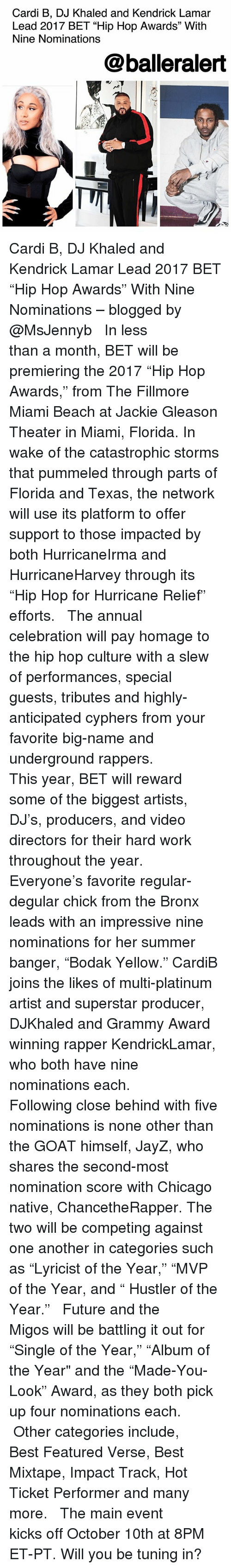 """Chicago, DJ Khaled, and Future: Cardi B, DJ Khaled and Kendrick Lamar  Lead 2017 BET """"Hip Hop Awards"""" With  Nine Nominations  @balleralert Cardi B, DJ Khaled and Kendrick Lamar Lead 2017 BET """"Hip Hop Awards"""" With Nine Nominations – blogged by @MsJennyb ⠀⠀⠀⠀⠀⠀⠀ ⠀⠀⠀⠀⠀⠀⠀ In less than a month, BET will be premiering the 2017 """"Hip Hop Awards,"""" from The Fillmore Miami Beach at Jackie Gleason Theater in Miami, Florida. In wake of the catastrophic storms that pummeled through parts of Florida and Texas, the network will use its platform to offer support to those impacted by both HurricaneIrma and HurricaneHarvey through its """"Hip Hop for Hurricane Relief"""" efforts. ⠀⠀⠀⠀⠀⠀⠀ ⠀⠀⠀⠀⠀⠀⠀ The annual celebration will pay homage to the hip hop culture with a slew of performances, special guests, tributes and highly-anticipated cyphers from your favorite big-name and underground rappers. ⠀⠀⠀⠀⠀⠀⠀ ⠀⠀⠀⠀⠀⠀⠀ This year, BET will reward some of the biggest artists, DJ's, producers, and video directors for their hard work throughout the year. ⠀⠀⠀⠀⠀⠀⠀ ⠀⠀⠀⠀⠀⠀⠀ Everyone's favorite regular-degular chick from the Bronx leads with an impressive nine nominations for her summer banger, """"Bodak Yellow."""" CardiB joins the likes of multi-platinum artist and superstar producer, DJKhaled and Grammy Award winning rapper KendrickLamar, who both have nine nominations each. ⠀⠀⠀⠀⠀⠀⠀ ⠀⠀⠀⠀⠀⠀⠀ Following close behind with five nominations is none other than the GOAT himself, JayZ, who shares the second-most nomination score with Chicago native, ChancetheRapper. The two will be competing against one another in categories such as """"Lyricist of the Year,"""" """"MVP of the Year, and """" Hustler of the Year."""" ⠀⠀⠀⠀⠀⠀⠀ ⠀⠀⠀⠀⠀⠀⠀ Future and the Migos will be battling it out for """"Single of the Year,"""" """"Album of the Year"""" and the """"Made-You-Look"""" Award, as they both pick up four nominations each. ⠀⠀⠀⠀⠀⠀⠀ ⠀⠀⠀⠀⠀⠀⠀ Other categories include, Best Featured Verse, Best Mixtape, Impact Track, Hot Ticket Performer and many more. ⠀⠀⠀⠀⠀⠀⠀ ⠀⠀⠀⠀⠀⠀⠀ Th"""