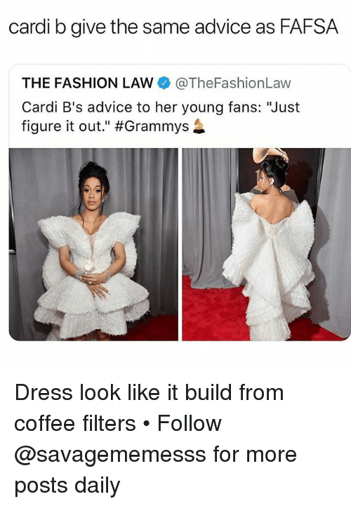 "Advice, Fafsa, and Fashion: cardi b give the same advice as FAFSA  THE FASHION LAW @TheFashionLaw  Cardi B's advice to her young fans: ""Just  figure it out."" Dress look like it build from coffee filters • Follow @savagememesss for more posts daily"
