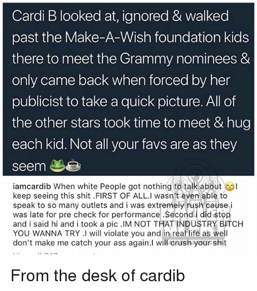 Ass, Crush, and Life: Cardi B looked at, ignored & walked  past the Make-A-Wish foundation kids  there to meet the Grammy nominees &  only came back when forced by her  publicist to take a quick picture. All of  the other stars took time to meet & hug  each kid. Not all your favs are as they  seem  iamcardib When white People got nothing to talk about  keep seeing this shit FIRST OF ALL.I wasn't even able to  speak to so many outlets and i was extremely rush cause i  was late for pre check for performance Secondi did stop  and i said hi and i took a pic .IM NOT THAT INDUSTRY BITCHH  YOU WANNA TRY I will violate you and in real life as well  don't make me catch your ass again.I will crush your shit From the desk of cardib