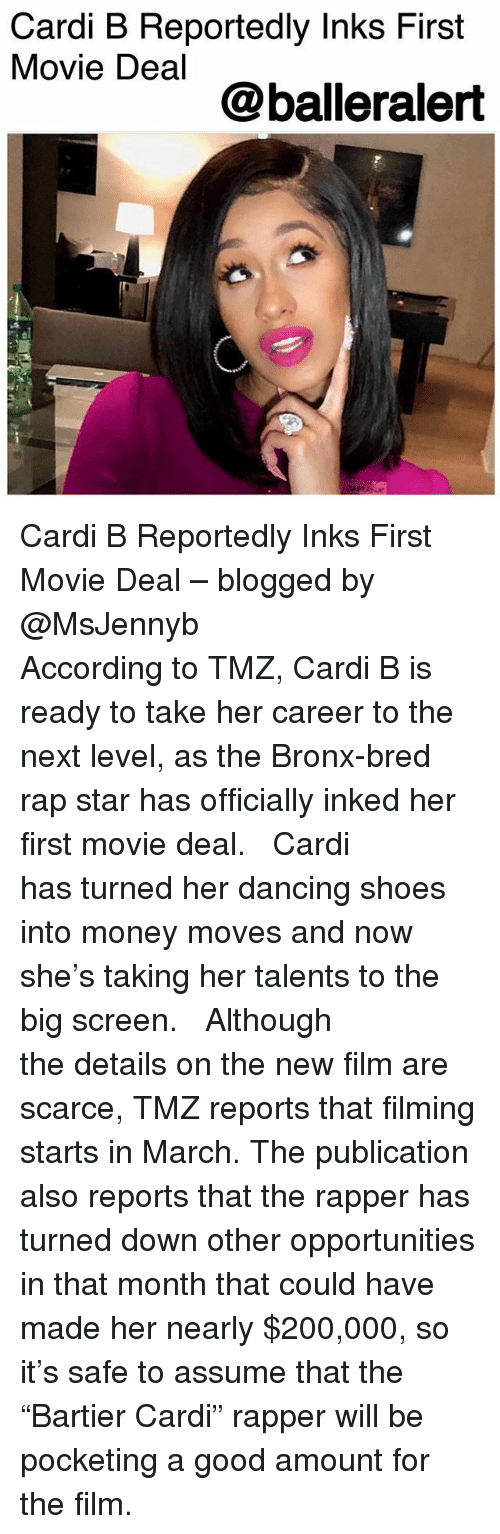 "Bailey Jay, Dancing, and Memes: Cardi B Reportedly Inks First  Movie Deal  @balleralert Cardi B Reportedly Inks First Movie Deal – blogged by @MsJennyb ⠀⠀⠀⠀⠀⠀⠀ ⠀⠀⠀⠀⠀⠀⠀ According to TMZ, Cardi B is ready to take her career to the next level, as the Bronx-bred rap star has officially inked her first movie deal. ⠀⠀⠀⠀⠀⠀⠀ ⠀⠀⠀⠀⠀⠀⠀ Cardi has turned her dancing shoes into money moves and now she's taking her talents to the big screen. ⠀⠀⠀⠀⠀⠀⠀ ⠀⠀⠀⠀⠀⠀⠀ Although the details on the new film are scarce, TMZ reports that filming starts in March. The publication also reports that the rapper has turned down other opportunities in that month that could have made her nearly $200,000, so it's safe to assume that the ""Bartier Cardi"" rapper will be pocketing a good amount for the film."