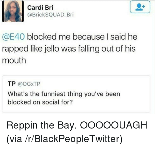 rapped: Cardi Bri  @BrickSQUAD_Bri  E40 blocked me because I said he  rapped like jello was falling out of his  mouth  TP @oGXTP  What's the funniest thing you've been  blocked on social for? <p>Reppin the Bay. OOOOOUAGH (via /r/BlackPeopleTwitter)</p>