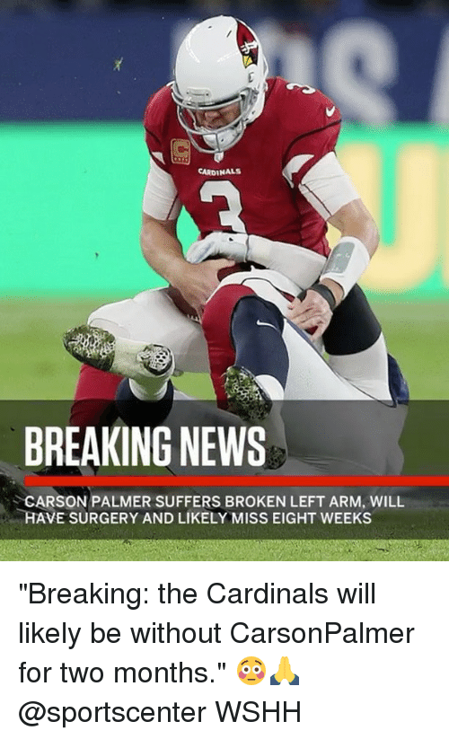 "Carson Palmer, Memes, and News: CARDINALS  BREAKING NEWS  CARSON PALMER SUFFERS BROKEN LEFT ARM, WILL  HAVE SURGERY AND LIKELY MISS EIGHT WEEKS ""Breaking: the Cardinals will likely be without CarsonPalmer for two months."" 😳🙏 @sportscenter WSHH"