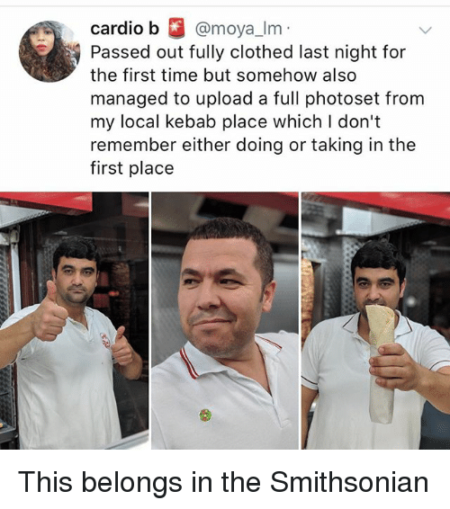Memes, Smithsonian, and Time: cardiO  Passed out fully clothed last night for  the first time but somehow also  managed to upload a full photoset from  my local kebab place which l don't  remember either doing or taking in the  first place This belongs in the Smithsonian