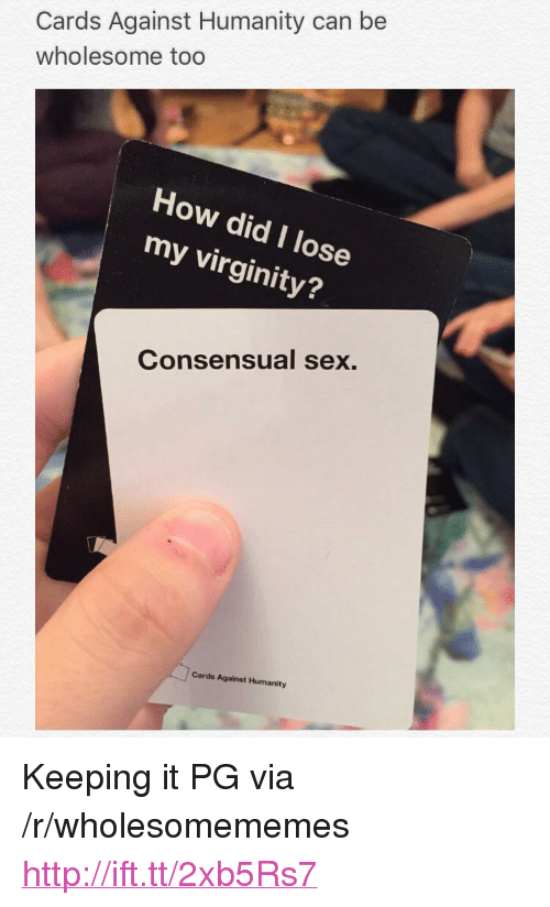 "Cards Against Humanity, Sex, and Http: Cards Against Humanity can be  wholesome too  How did I lose  my virginity?  Consensual sex.  Cards Against Humanity <p>Keeping it PG via /r/wholesomememes <a href=""http://ift.tt/2xb5Rs7"">http://ift.tt/2xb5Rs7</a></p>"