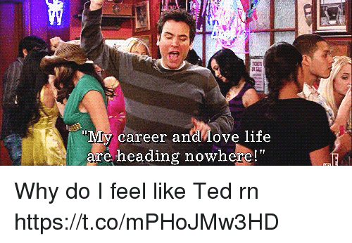 "Life, Memes, and Ted: career andlove life  are heading nowhere!"" Why do I feel like Ted rn https://t.co/mPHoJMw3HD"