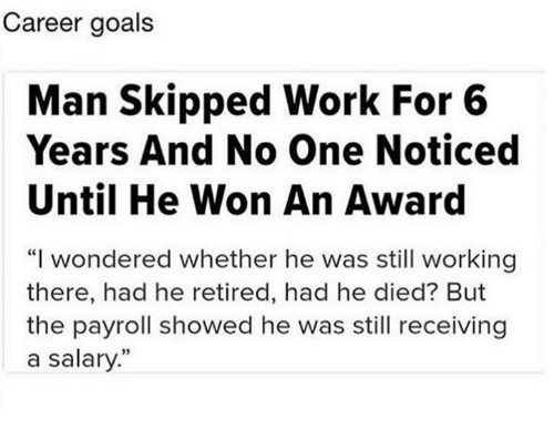 """Dank, Goals, and Work: Career goals  Man Skipped Work For 6  Years And No One Noticed  Until He Won An Award  """"I wondered whether he was still working  there, had he retired, had he died? But  the payroll showed he was still receiving  a salary"""""""