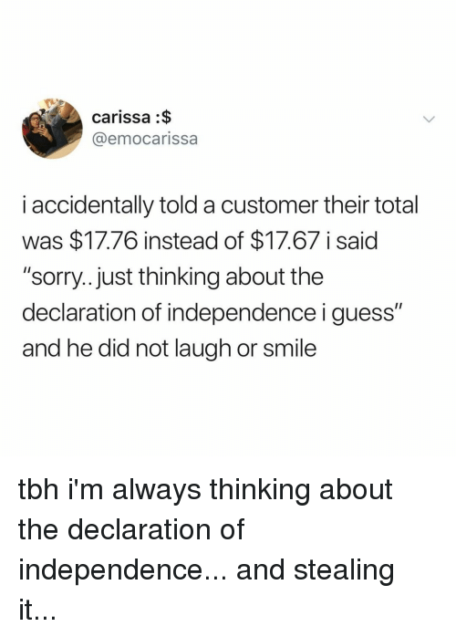 "Sorry, Tbh, and Declaration of Independence: carissa :$  @emocarissa  i accidentally told a customer their total  was $17.76 instead of $17.67 i said  ""sorry...just thinking about the  declaration of independence i guess""  and he did not laugh or smile tbh i'm always thinking about the declaration of independence... and stealing it..."