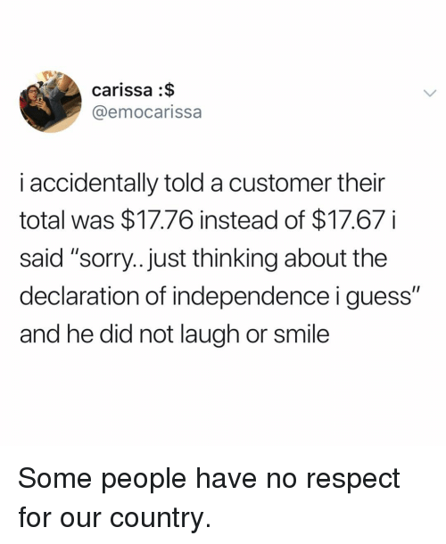 "Respect, Sorry, and Declaration of Independence: carissa :$  @emocarissa  i accidentally told a customer their  total was $17.76 instead of $17.67i  said ""sorry...just thinking about the  declaration of independence i guess""  and he did not laugh or smile Some people have no respect for our country."