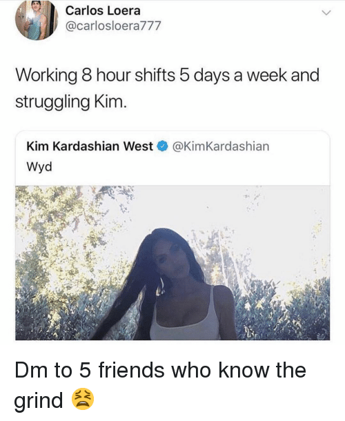 Friends, Kim Kardashian, and Memes: Carlos Loera  @carlosloera777  Working 8 hour shifts 5 days a week and  struggling Kim  Kim Kardashian West@KimKardashian  Wyd Dm to 5 friends who know the grind 😫