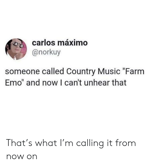 """Emo, Music, and Country Music: carlos máximo  @norkuy  someone called Country Music """"Farm  Emo"""" and now I can't unhear that That's what I'm calling it from now on"""