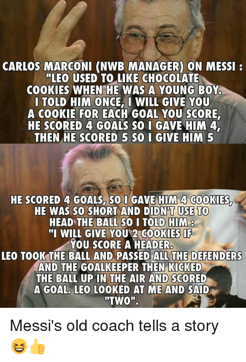 "Cookies, Goals, and Head: CARLOS MARCONI (NWB MANAGER) ON MESSI  ""LEO USED TO LIKE CHOCOLATE  COOKIES WHEN HE WAS A YOUNG BOY  I TOLD HIM ONCE, WILL GIVE YOU  A COOKIE FOR EACH GOAL YOU SCORE  HE SCORED 4 GOALS SO I GAVE HIM 4  THEN HE SCORED 5 SQ I GIVE HIM 5  HE SCORED 4 GOALS. SO I GAVE HIM 4 COOKIES  HE WAS SO0 SHORT AND DIDN'T USE TO  HEAD TE BALL SO I TOLD HIM  ""I WILL GIVE YOU 2 COOKIES  YOU SCORE A HEADER  LEO TOOK THE BALL AND PASSED ALL THE DEFENDERS  AND THE GOALKEEPER THEN KICKED  THE BALL UP IN THE AIR AND SCORED  A GOAL. LEO LOOKED AT ME AND SAID  ""TWO"". Messi's old coach tells a story 😆👍"