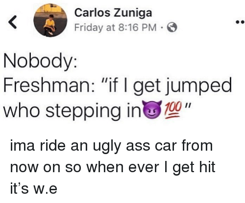 "Ass, Friday, and Ugly: Carlos Zuniga  Friday at 8:16 PM S  Nobody  Freshman: ""if I get jumped  who stepping in"" ima ride an ugly ass car from now on so when ever I get hit it's w.e"