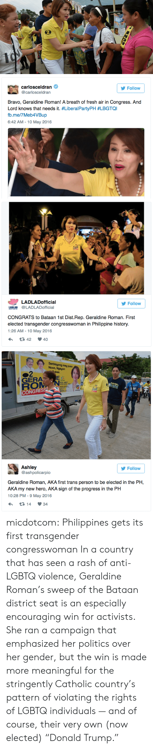 """Fresh, Politics, and Target: carlosceldran  @carlosceldran  Follow  Bravo, Geraldine Roman! A breath of fresh air in Congress. And  Lord knows that needs it. #LiberalPartyPH #LBGTQI  b.me/7Meb4VBup  6:42 AM - 10 May 2016   LADLADofficial  Follow  LADLAD @LADLADofficial  CONGRATS to Bataan 1st Dist.Rep. Geraldine Roman. First  elected transgender congresswoman in Philippine history.  1:26 AM-10 May 2016  42 40   Serbisyong may puso  Noon, Ngayon  kas  GERA  GOV ABET  VICE-GOV TET  CONGR  Ashley  @ashpolicarpio  У Follow  Geraldine Roman, AKA first trans person to be elected in the PH,  AKA my new hero, AKA sign of the progress in the PH  10:28 PM- 9 May 2016  14 34 micdotcom: Philippines gets its first transgender congresswoman In a country that has seen a rash of anti-LGBTQ violence, Geraldine Roman's sweep of the Bataan district seat is an especially encouraging win for activists. She ran a campaign that emphasized her politics over her gender, but the win is made more meaningful for the stringently Catholic country's pattern of violating the rights of LGBTQ individuals — and of course, their very own (now elected) """"Donald Trump."""""""