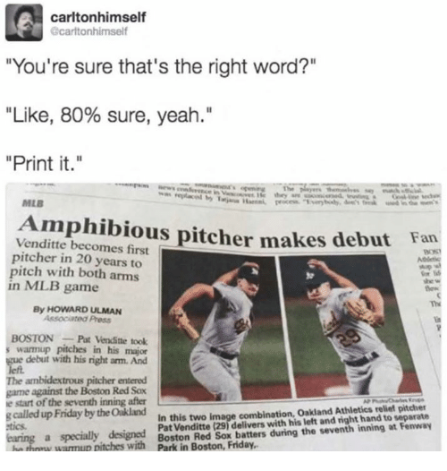 "Dank, Friday, and Mlb: carltonhimself  carltonhimself  ""You're sure that's the right word?""  ""Like, 80% sure, yeah.""  Print it.""  est  MLB  Amphibious pitcher makes  Venditte becomes first  pitcher in 20 years to  pitch with both arms  in MLB game  debut Fan  Atderc  or  The  By HOWARD ULMAN  Associated Press  BOSTONPat Venditte took  s warmup pitches in his major  ue debut with his right arm. And  The ambidextrous pitcher entered  game against the Boston Red Sox  e start of the seventh inning after  g called up Friday by the Oakland  In this two image combination, Oakland Athletics reliet pitcher  Pat Venditte (29) delivers with his left and right hand to separate  tics  a specially designed  Y WamuR pitches with Boston Red Sox batters during the seventh inning at Fenway"