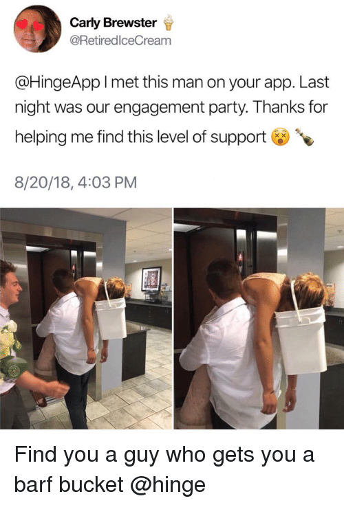 Party, Girl Memes, and App: Carly Brewster  @RetiredlceCream  @HingeApp l met this man on your app. Last  night was our engagement party. Thanks for  helping me find this level of support  8/20/18, 4:03 PM Find you a guy who gets you a barf bucket @hinge