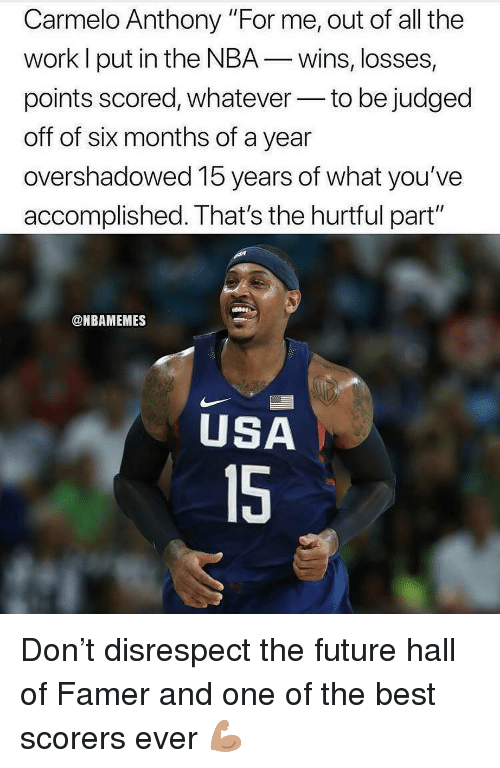 "Carmelo Anthony, Future, and Nba: Carmelo Anthony ""For me, out of all the  work l put in the NBA-wins, losses,  points scored, whateverto be judged  off of six months of a year  overshadowed 15 years of what you've  accomplished. That's the hurtful part""  @NBAMEMES  USA  15 Don't disrespect the future hall of Famer and one of the best scorers ever 💪🏽"