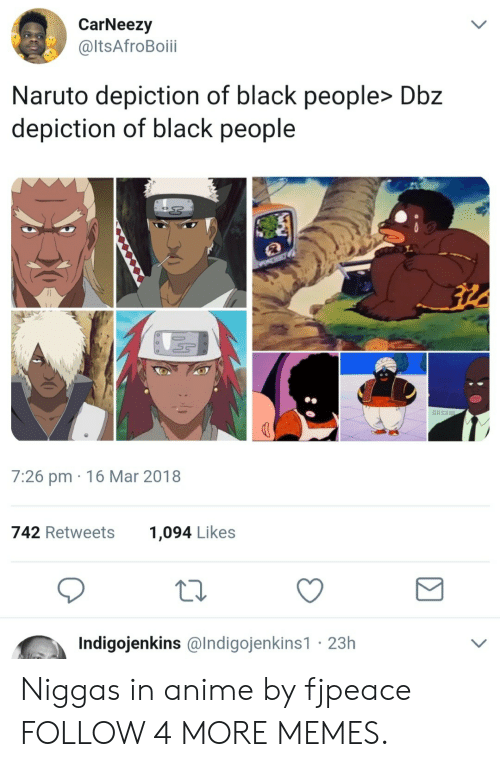 Anime, Blackpeopletwitter, and Dank: CarNeezy  @ItsAfroBoii  Naruto depiction of black people> Dbz  depiction of black people  7:26 pm 16 Mar 2018  742 Retweets  1,094 Likes  Indigojenkins @lndigojenkins1 23h Niggas in anime by fjpeace FOLLOW 4 MORE MEMES.