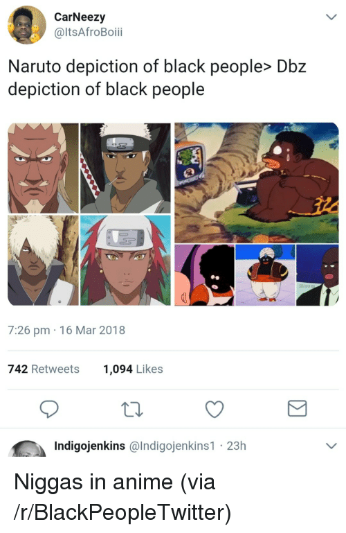 Anime, Blackpeopletwitter, and Naruto: CarNeezy  @ltsAfroBoii  Naruto depiction of black people> Dbz  depiction of black people  7:26 pm 16 Mar 2018  742 Retweets  1,094 Likes  Indigojenkins @lndigojenkins1 23h <p>Niggas in anime (via /r/BlackPeopleTwitter)</p>