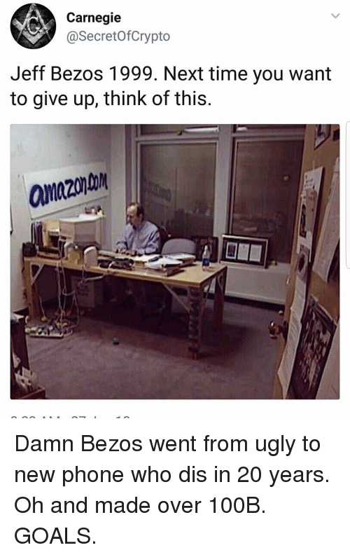 Funny, Goals, and Jeff Bezos: Carnegie  @SecretofCrypto  Jeff Bezos 1999. Next time you want  to give up, think of this.  anzon Damn Bezos went from ugly to new phone who dis in 20 years. Oh and made over 100B. GOALS.