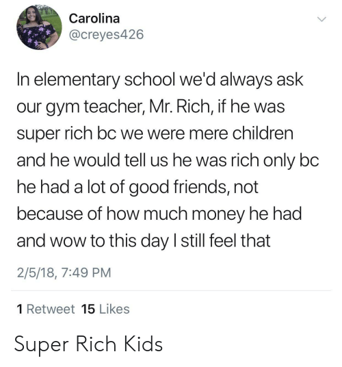 Children, Friends, and Gym: Carolina  @creyes426  In elementary school we'd always ask  our gym teacher, Mr. Rich, if he was  super rich bC we were mere children  and he would tell us he was rich only bc  he had a lot of good friends, not  because of how much money he had  and wow to this day I still feel that  2/5/18, 7:49 PM  1 Retweet 15 Likes Super Rich Kids