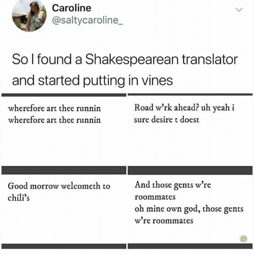 Chilis, God, and Yeah: Caroline  @saltycaroline  So I found a Shakespearean translator  and started putting in vines  Road w'rk ahead? uh yeah i  wherefore art thee runnin  wherefore art thee runnin  sure desire t doest  And those gents w're  Good morrow welcometh to  chili's  roommates  oh mine own god, those gents  w're roommates