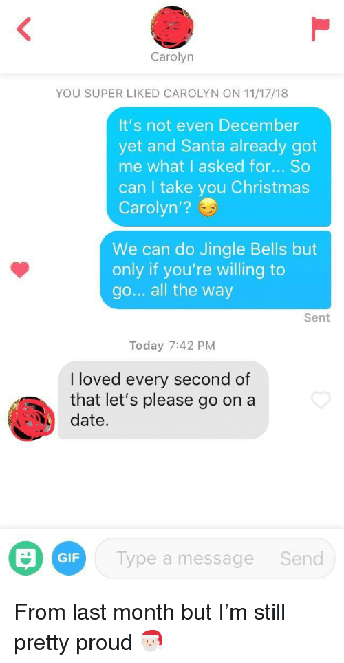 bells: Carolyn  YOU SUPER LIKED CAROLYN ON 11/17/18  It's not even December  yet and Santa already got  me what I asked for... So  can I take you Christmas  Carolyn'?  We can do Jingle Bells but  only if you're willing to  go... all the way  Sent  Today 7:42 PM  I loved every second of  that let's please go on a  date.  GIF  Type a message  Send From last month but I'm still pretty proud 🎅🏻