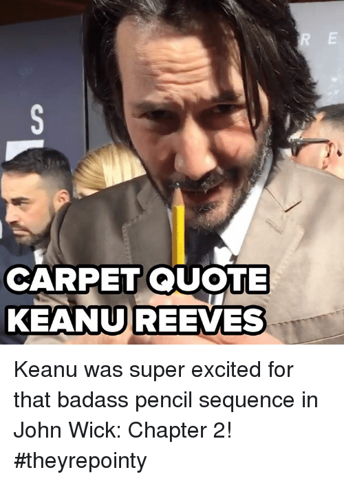 John Wick, Memes, and Wicked: CARPET QUOTE  KEANU REEVES Keanu was super excited for that badass pencil sequence in John Wick: Chapter 2! #theyrepointy