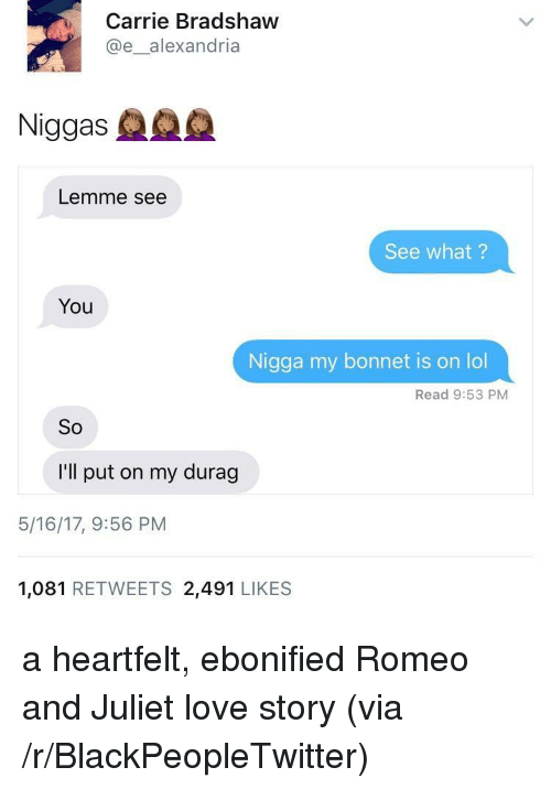 Blackpeopletwitter, Durag, and Lol: Carrie Bradshaw  @e_alexandria  Niggas  Lemme see  See what?  You  Nigga my bonnet is on lol  Read 9:53 PM  So  I'll put on my durag  5/16/17, 9:56 PM  1,081 RETWEETS 2,491 LIKES <p>a heartfelt, ebonified Romeo and Juliet love story (via /r/BlackPeopleTwitter)</p>