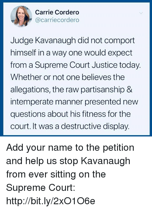 Supreme, Supreme Court, and Help: Carrie Cordero  @carriecordero  Judge Kavanaugh did not comport  himself in a way one would expect  from a Supreme Court Justice today  Whether or not one believes the  allegations, the raw partisanship &  intemperate manner presented new  questions about his fitness for the  court. It was a destructive display. Add your name to the petition and help us stop Kavanaugh from ever sitting on the Supreme Court: http://bit.ly/2xO1O6e