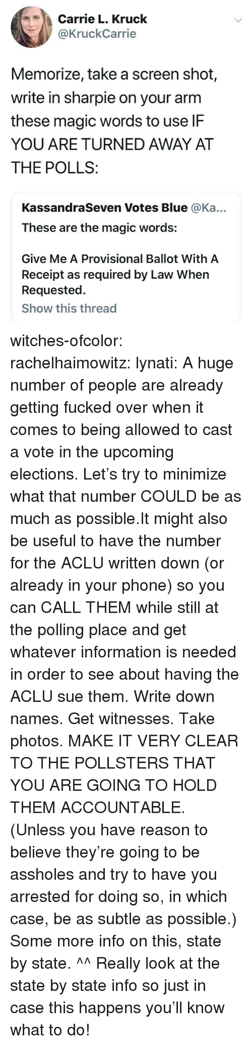 Phone, Some More, and Tumblr: Carrie L. Kruck  @KruckCarrie  Memorize, take a screen shot,  write in sharpie on your arm  these magic words to use lF  YOU ARE TURNED AWAY AT  THE POLLS:  KassandraSeven Votes Blue @Ka...  These are the magic words:  Give Me A Provisional Ballot With A  Receipt as required by Law When  Requested.  Show this thread witches-ofcolor: rachelhaimowitz:  lynati: A huge number of people are already getting fucked over when it comes to being allowed to cast a vote in the upcoming elections. Let's try to minimize what that number COULD be as much as possible.It might also be useful to have the number for the ACLU written down (or already in your phone) so you can CALL THEM while still at the polling place and get whatever information is needed in order to see about having the ACLU sue them. Write down names. Get witnesses. Take photos. MAKE IT VERY CLEAR TO THE POLLSTERS THAT YOU ARE GOING TO HOLD THEM ACCOUNTABLE. (Unless you have reason to believe they're going to be assholes and try to have you arrested for doing so, in which case, be as subtle as possible.) Some more info on this, state by state.  ^^ Really look at the state by state info so just in case this happens you'll know what to do!