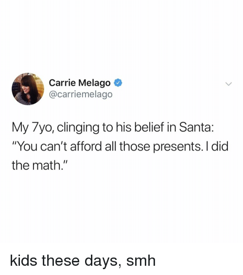 "Smh, Kids, and Math: Carrie Melago ^  @carriemelago  My 7yo, clinging to his belief in Santa:  ""You can't afford all those presents. I did  the math."" kids these days, smh"