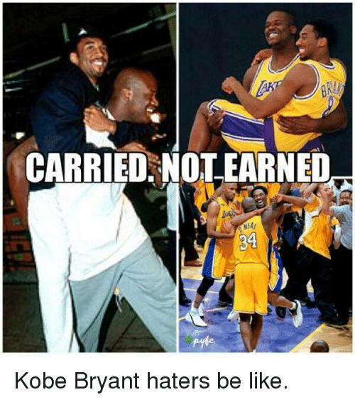 Haters Be Like: CARRIED NOT EARNED Kobe Bryant haters be like.